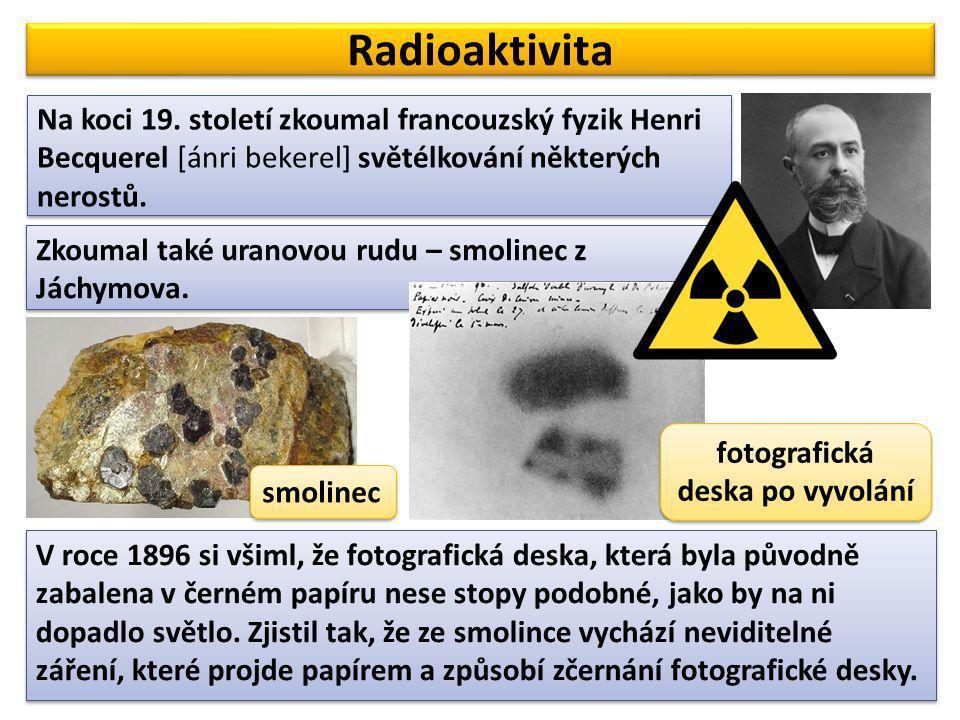 Radioaktivita Na koci 19. století zkoumal francouzský fyzik Henri Becquerel [ánri bekerel] světélkování některých nerostů. Zkoumal také uranovou rudu