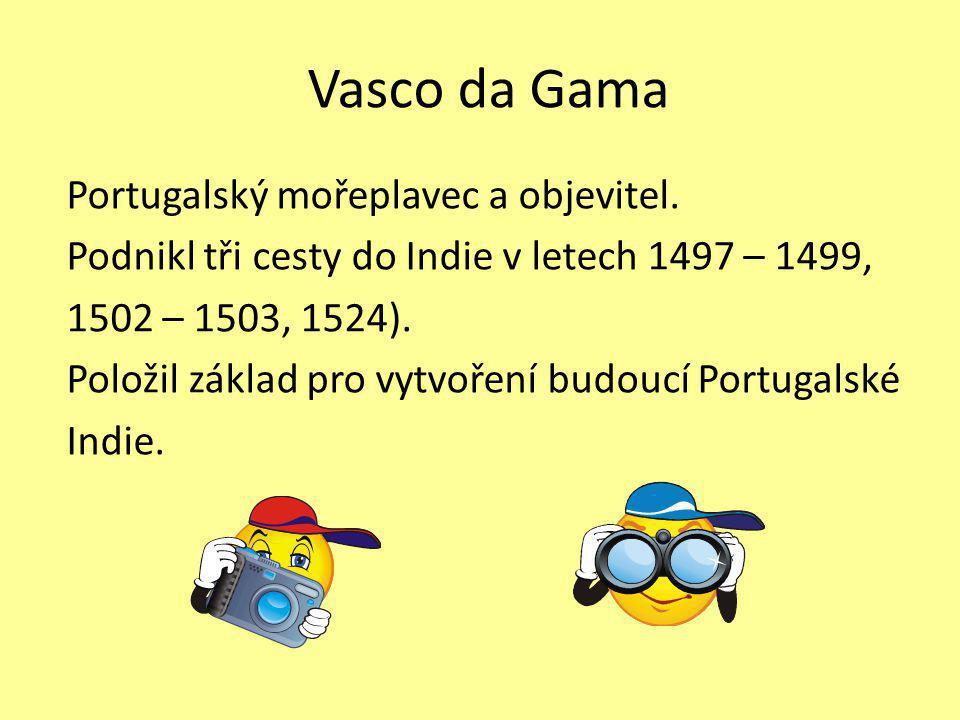 Vasco da Gama Portugalský mořeplavec a objevitel. Podnikl tři cesty do Indie v letech 1497 – 1499, 1502 – 1503, 1524). Položil základ pro vytvoření bu