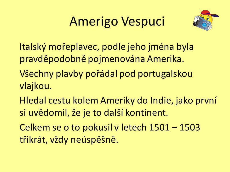 Amerigo Vespuci Italský mořeplavec, podle jeho jména byla pravděpodobně pojmenována Amerika. Všechny plavby pořádal pod portugalskou vlajkou. Hledal c