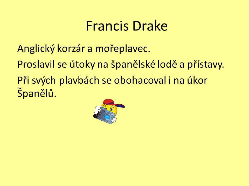 Francis Drake Anglický korzár a mořeplavec. Proslavil se útoky na španělské lodě a přístavy. Při svých plavbách se obohacoval i na úkor Španělů.