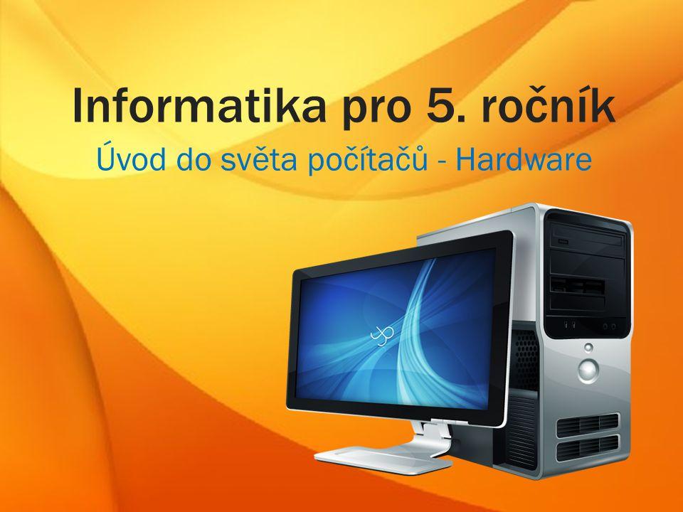 Informatika pro 5. ročník Úvod do světa počítačů - Hardware