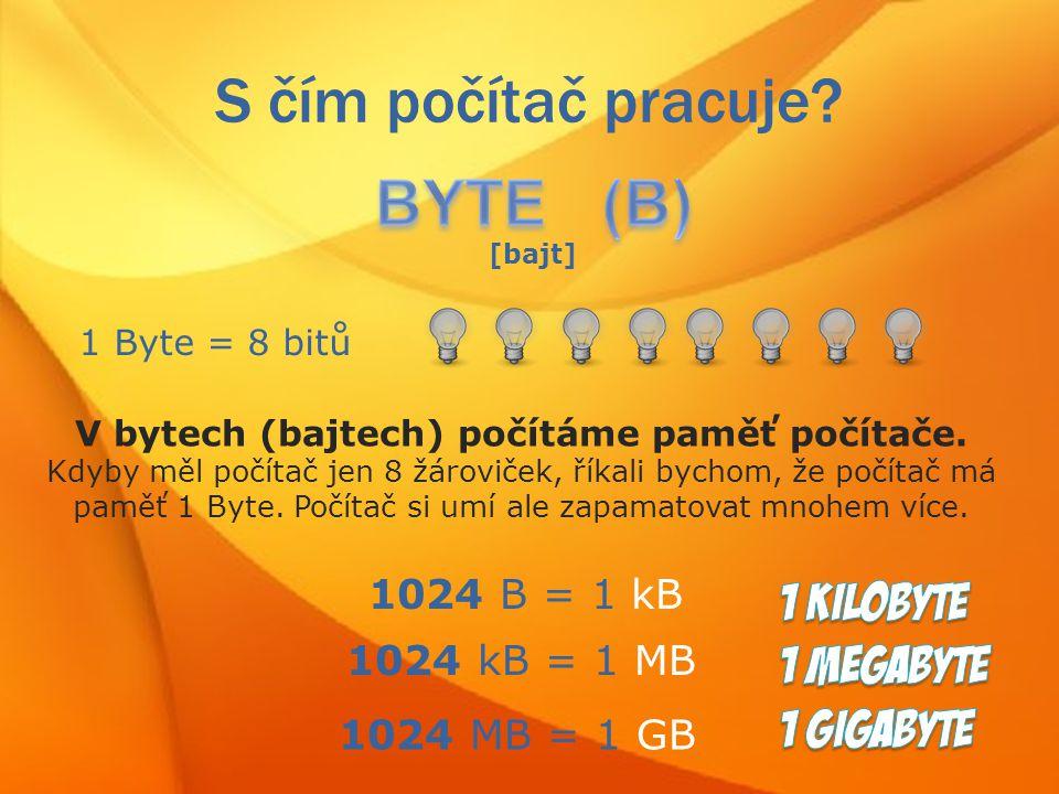 S čím počítač pracuje.[bajt] 1 Byte = 8 bitů V bytech (bajtech) počítáme paměť počítače.