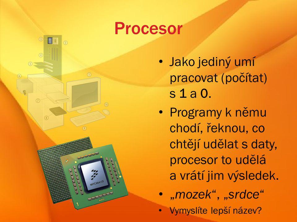 Procesor Jako jediný umí pracovat (počítat) s 1 a 0.