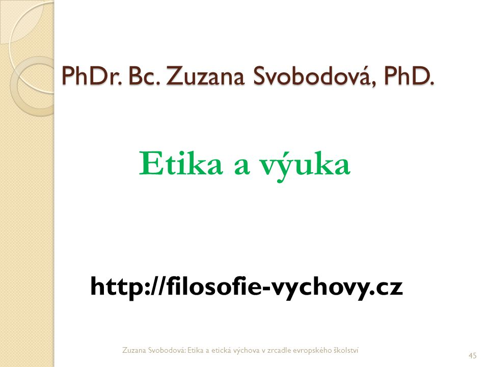 PhDr. Bc. Zuzana Svobodová, PhD. PhDr. Bc. Zuzana Svobodová, PhD. Etika a výuka http://filosofie-vychovy.cz Zuzana Svobodová: Etika a etická výchova v