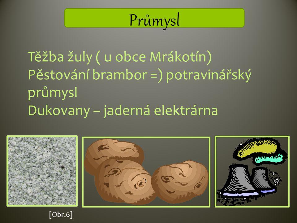 Průmysl Těžba žuly ( u obce Mrákotín) Pěstování brambor =) potravinářský průmysl Dukovany – jaderná elektrárna [Obr.6]