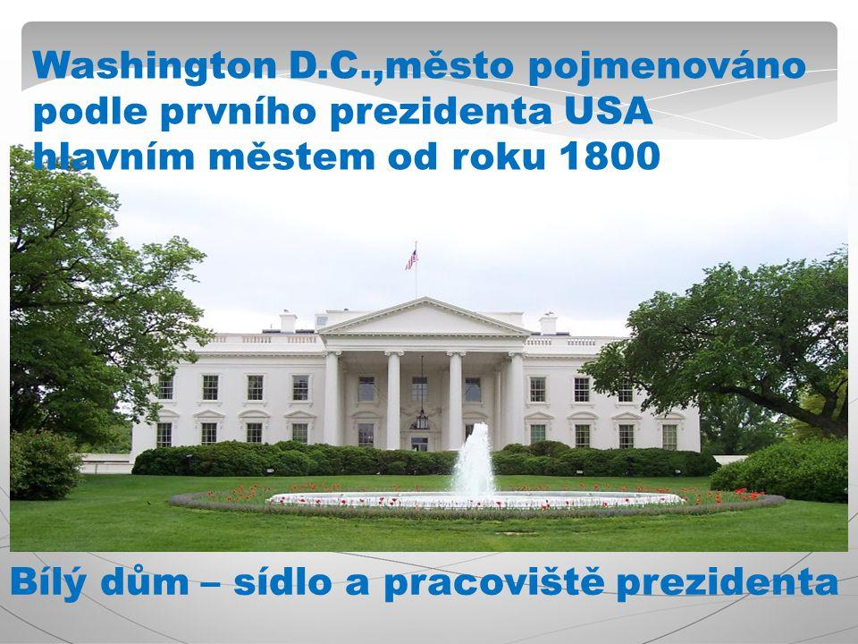 Washington D.C.,město pojmenováno podle prvního prezidenta USA hlavním městem od roku 1800 Bílý dům – sídlo a pracoviště prezidenta