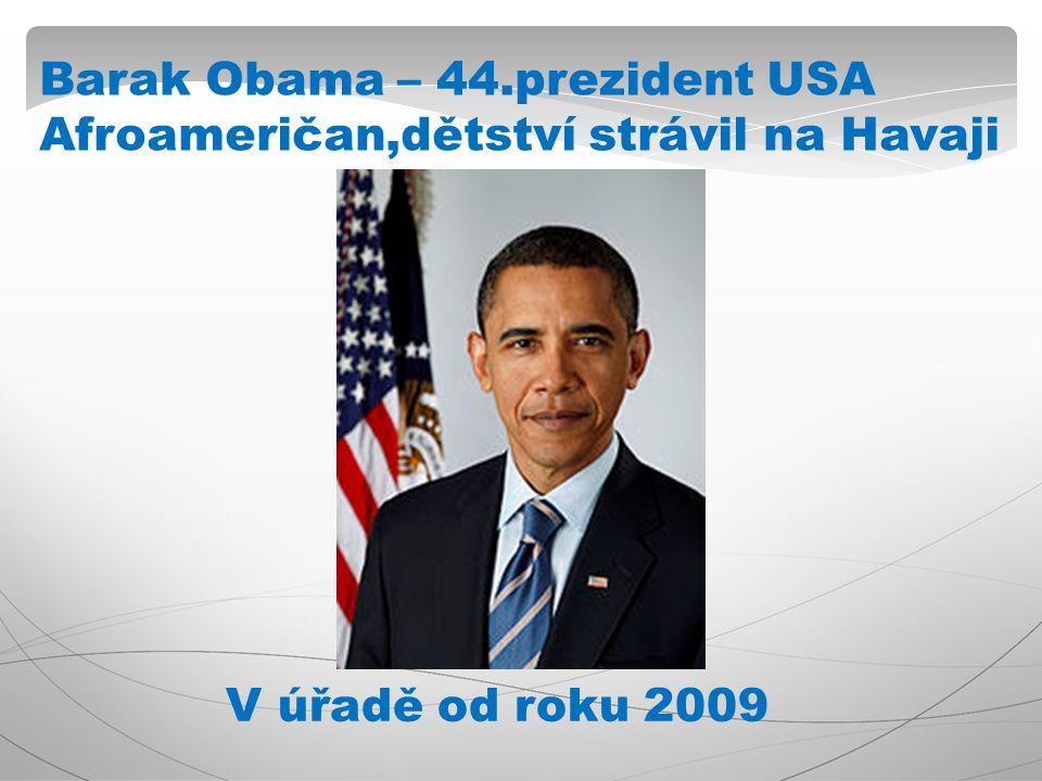 Barak Obama – 44.prezident USA Afroameričan,dětství strávil na Havaji V úřadě od roku 2009