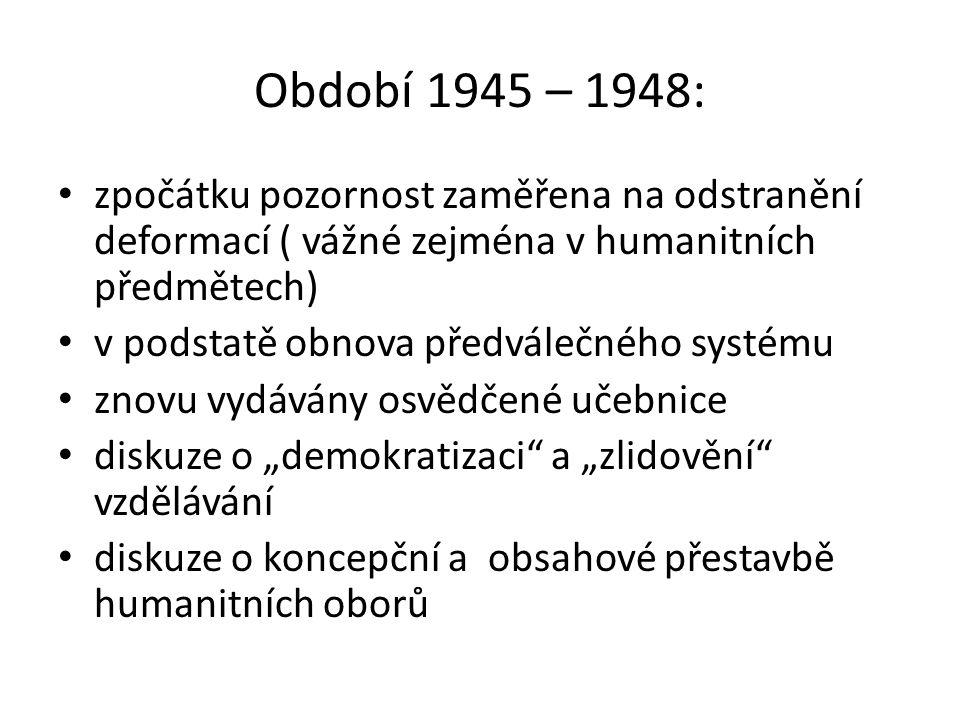 """Období 1945 – 1948: zpočátku pozornost zaměřena na odstranění deformací ( vážné zejména v humanitních předmětech) v podstatě obnova předválečného systému znovu vydávány osvědčené učebnice diskuze o """"demokratizaci a """"zlidovění vzdělávání diskuze o koncepční a obsahové přestavbě humanitních oborů"""