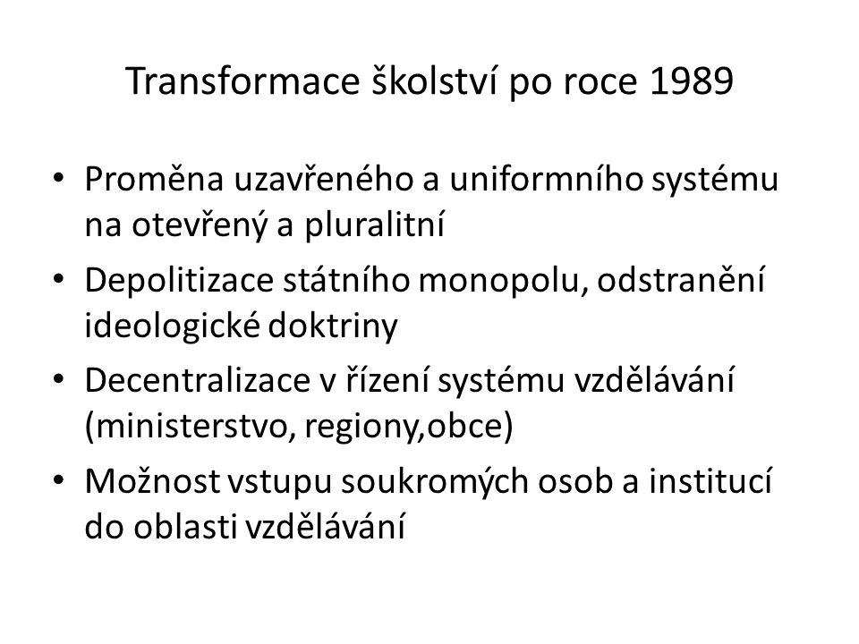 Transformace školství po roce 1989 Proměna uzavřeného a uniformního systému na otevřený a pluralitní Depolitizace státního monopolu, odstranění ideologické doktriny Decentralizace v řízení systému vzdělávání (ministerstvo, regiony,obce) Možnost vstupu soukromých osob a institucí do oblasti vzdělávání