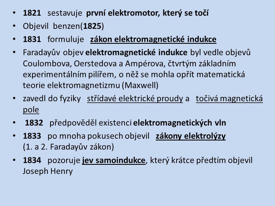 1821 sestavuje první elektromotor, který se točí Objevil benzen(1825) 1831 formuluje zákon elektromagnetické indukce Faradayův objev elektromagnetické