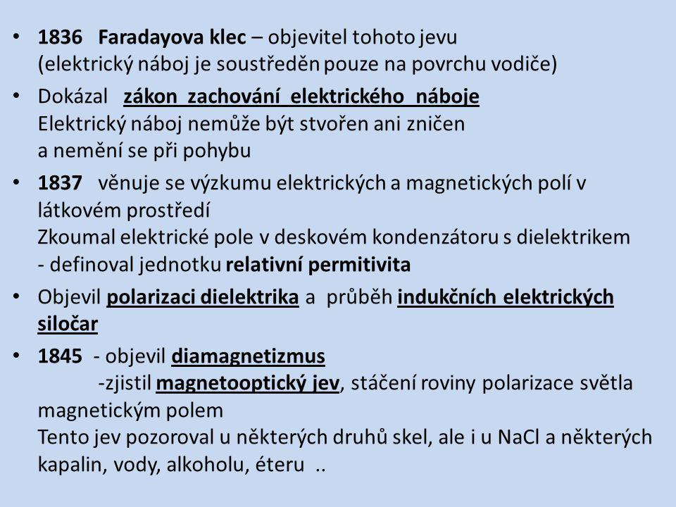1836 Faradayova klec – objevitel tohoto jevu (elektrický náboj je soustředěn pouze na povrchu vodiče) Dokázal zákon zachování elektrického náboje Elektrický náboj nemůže být stvořen ani zničen a nemění se při pohybu 1837 věnuje se výzkumu elektrických a magnetických polí v látkovém prostředí Zkoumal elektrické pole v deskovém kondenzátoru s dielektrikem - definoval jednotku relativní permitivita Objevil polarizaci dielektrika a průběh indukčních elektrických siločar 1845 - objevil diamagnetizmus -zjistil magnetooptický jev, stáčení roviny polarizace světla magnetickým polem Tento jev pozoroval u některých druhů skel, ale i u NaCl a některých kapalin, vody, alkoholu, éteru..
