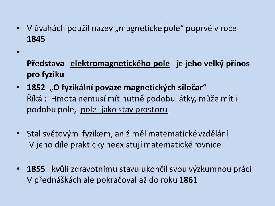 """V úvahách použil název """"magnetické pole"""" poprvé v roce 1845 Představa elektromagnetického pole je jeho velký přínos pro fyziku 1852 """"O fyzikální povaz"""