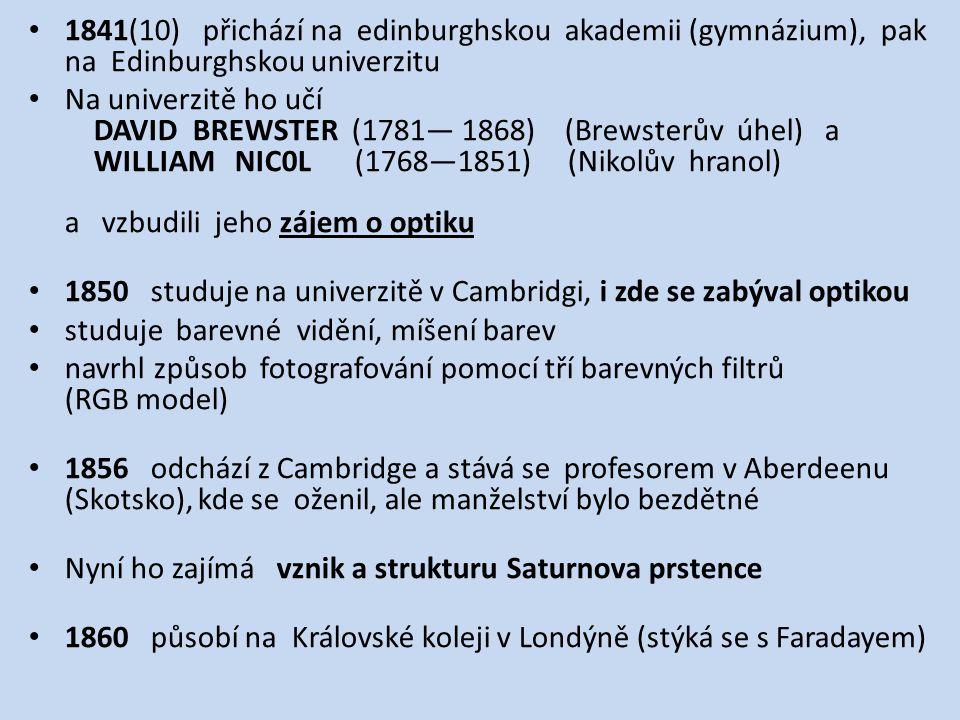 1841(10) přichází na edinburghskou akademii (gymnázium), pak na Edinburghskou univerzitu Na univerzitě ho učí DAVID BREWSTER (1781— 1868) (Brewsterův úhel) a WILLIAM NIC0L (1768—1851) (Nikolův hranol) a vzbudili jeho zájem o optiku 1850 studuje na univerzitě v Cambridgi, i zde se zabýval optikou studuje barevné vidění, míšení barev navrhl způsob fotografování pomocí tří barevných filtrů (RGB model) 1856 odchází z Cambridge a stává se profesorem v Aberdeenu (Skotsko), kde se oženil, ale manželství bylo bezdětné Nyní ho zajímá vznik a strukturu Saturnova prstence 1860 působí na Královské koleji v Londýně (stýká se s Faradayem)