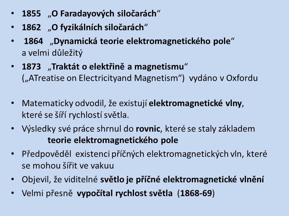 """1855 """"O Faradayových siločarách 1862 """"O fyzikálních siločarách 1864 """"Dynamická teorie elektromagnetického pole a velmi důležitý 1873 """"Traktát o elektřině a magnetismu (""""ATreatise on Electricityand Magnetism ) vydáno v Oxfordu Matematicky odvodil, že existují elektromagnetické vlny, které se šíří rychlostí světla."""