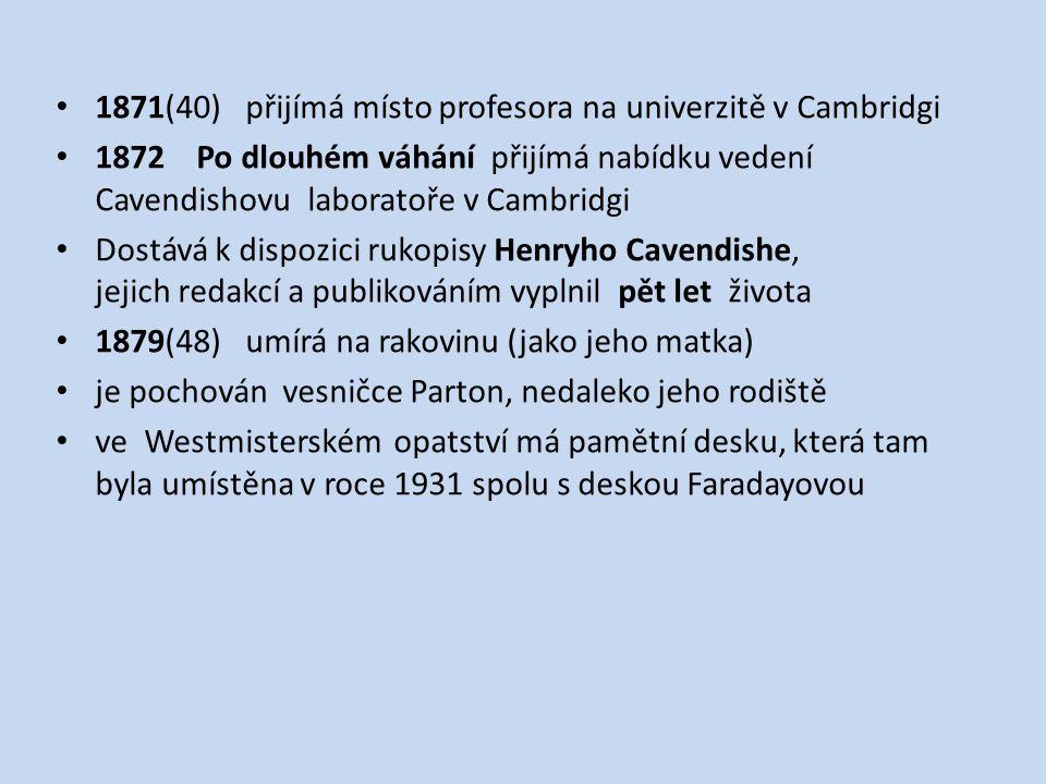 1871(40) přijímá místo profesora na univerzitě v Cambridgi 1872 Po dlouhém váhání přijímá nabídku vedení Cavendishovu laboratoře v Cambridgi Dostává k dispozici rukopisy Henryho Cavendishe, jejich redakcí a publikováním vyplnil pět let života 1879(48) umírá na rakovinu (jako jeho matka) je pochován vesničce Parton, nedaleko jeho rodiště ve Westmisterském opatství má pamětní desku, která tam byla umístěna v roce 1931 spolu s deskou Faradayovou