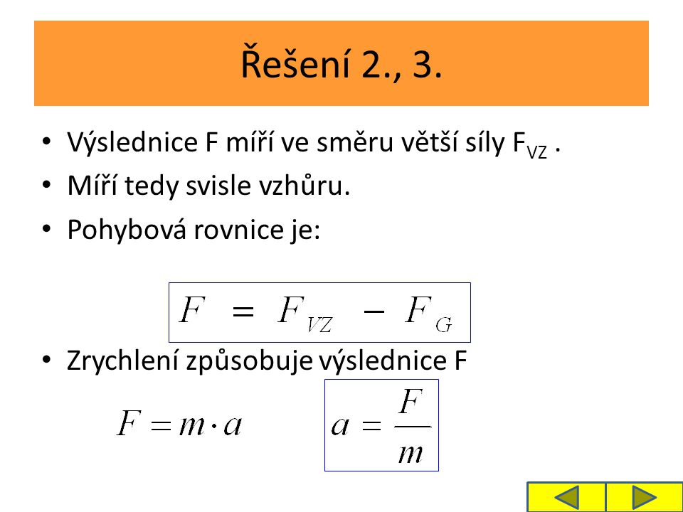Řešení 2., 3. Výslednice F míří ve směru větší síly F VZ. Míří tedy svisle vzhůru. Pohybová rovnice je: Zrychlení způsobuje výslednice F
