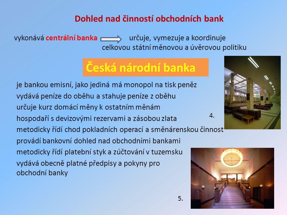 Dohled nad činností obchodních bank vykonává centrální banka určuje, vymezuje a koordinuje celkovou státní měnovou a úvěrovou politiku Česká národní banka je bankou emisní, jako jediná má monopol na tisk peněz vydává peníze do oběhu a stahuje peníze z oběhu určuje kurz domácí měny k ostatním měnám hospodaří s devizovými rezervami a zásobou zlata metodicky řídí chod pokladních operací a směnárenskou činnost provádí bankovní dohled nad obchodními bankami metodicky řídí platební styk a zúčtování v tuzemsku vydává obecně platné předpisy a pokyny pro obchodní banky 4.