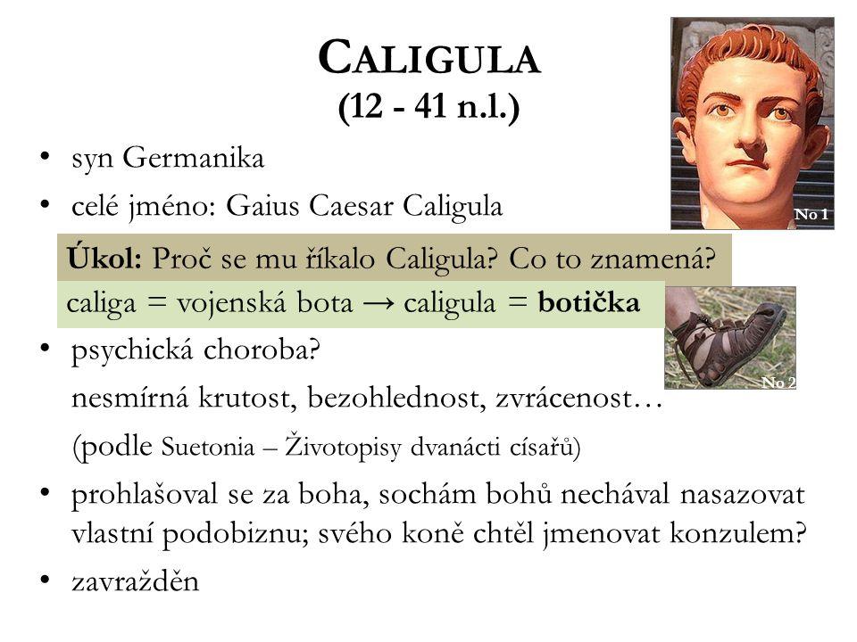 C ALIGULA (12 - 41 n.l.) syn Germanika celé jméno: Gaius Caesar Caligula psychická choroba? nesmírná krutost, bezohlednost, zvrácenost… (podle Suetoni