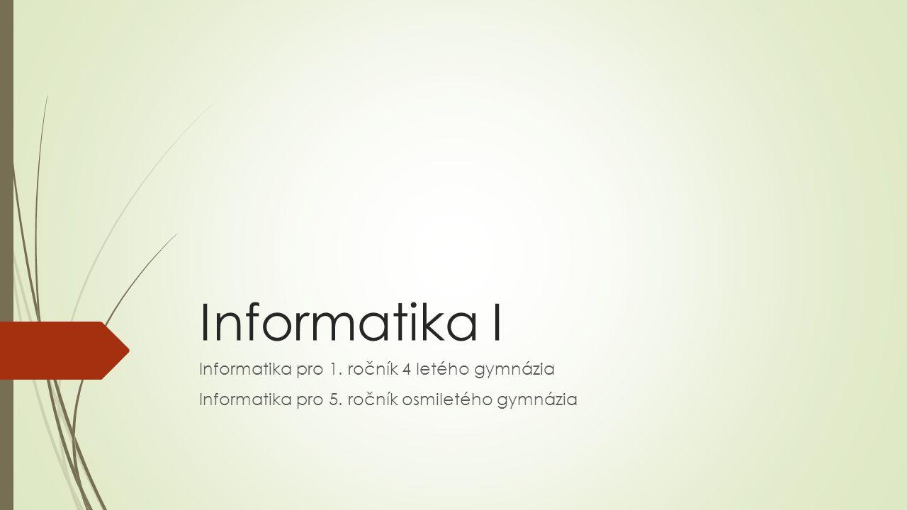 Informatika I Informatika pro 1. ročník 4 letého gymnázia Informatika pro 5. ročník osmiletého gymnázia