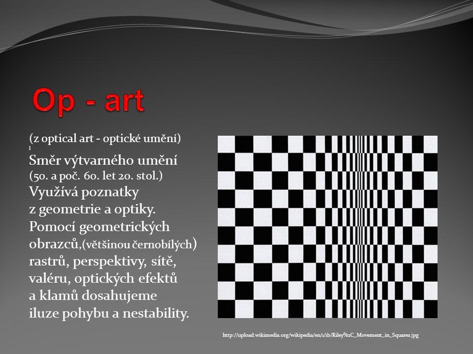(z optical art - optické umění) l Směr výtvarného umění (50. a poč. 60. let 20. stol.) Využívá poznatky z geometrie a optiky. Pomocí geometrických obr