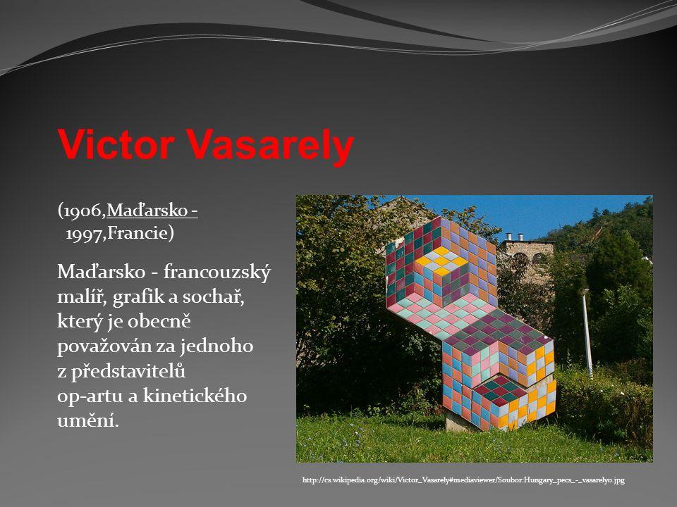 http://cs.wikipedia.org/wiki/Victor_Vasarely#mediaviewer/Soubor:Hungary_pecs_-_vasarely0.jpg (1906,Maďarsko - 1997,Francie) Maďarsko - francouzský mal