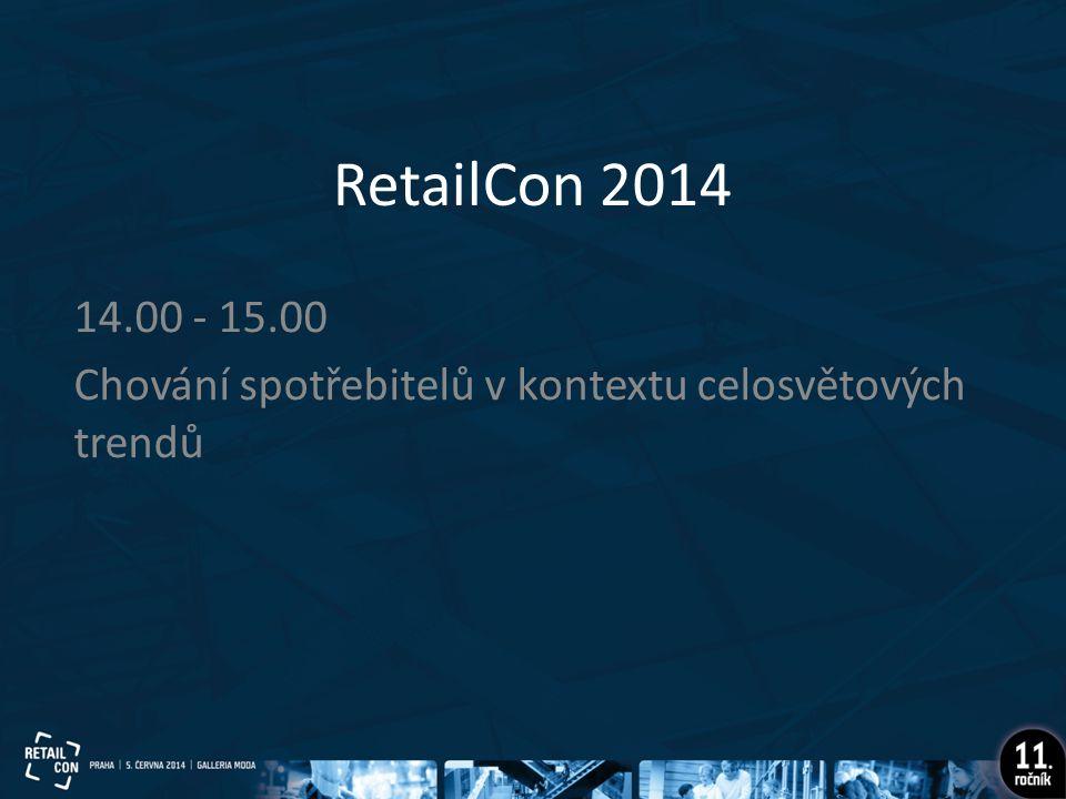 RetailCon 2014 14.00 - 15.00 Chování spotřebitelů v kontextu celosvětových trendů