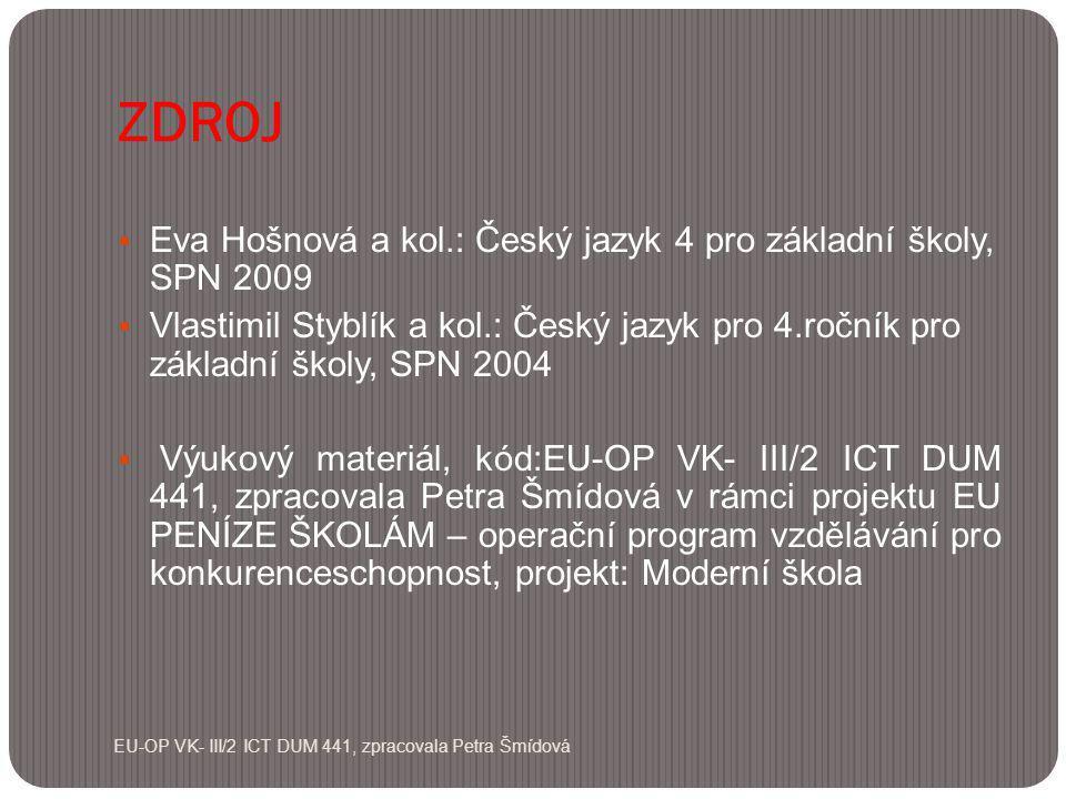 ZDROJ EU-OP VK- III/2 ICT DUM 441, zpracovala Petra Šmídová  Eva Hošnová a kol.: Český jazyk 4 pro základní školy, SPN 2009  Vlastimil Styblík a kol.: Český jazyk pro 4.ročník pro základní školy, SPN 2004  Výukový materiál, kód:EU-OP VK- III/2 ICT DUM 441, zpracovala Petra Šmídová v rámci projektu EU PENÍZE ŠKOLÁM – operační program vzdělávání pro konkurenceschopnost, projekt: Moderní škola
