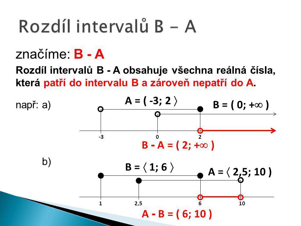 značíme: B - A Rozdíl intervalů B - A obsahuje všechna reálná čísla, která patří do intervalu B a zároveň nepatří do A. např:a) b) A = ( -3; 2  B = (