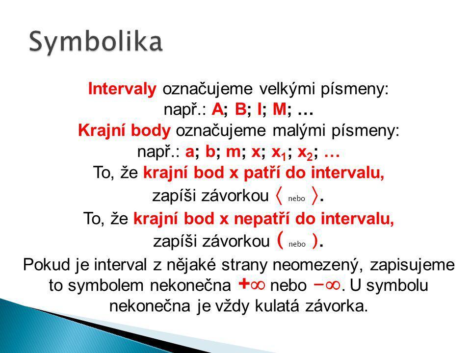 Intervaly označujeme velkými písmeny: např.: A; B; I; M; … Krajní body označujeme malými písmeny: např.: a; b; m; x; x 1 ; x 2 ; … To, že krajní bod x