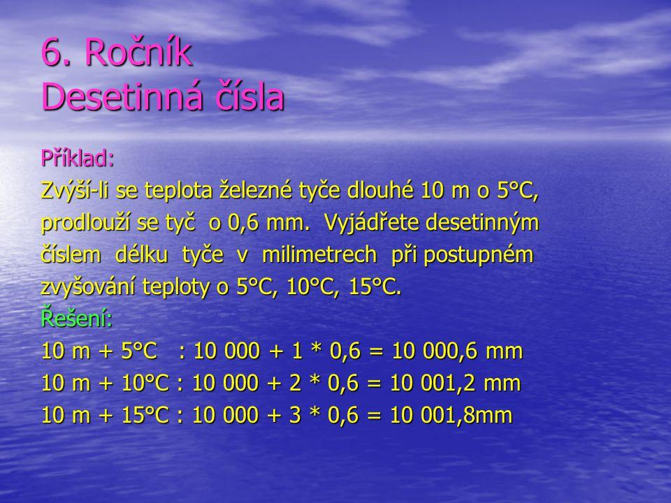 6. Ročník Desetinná čísla Příklad: Zvýší-li se teplota železné tyče dlouhé 10 m o 5°C, prodlouží se tyč o 0,6 mm. Vyjádřete desetinným číslem délku ty