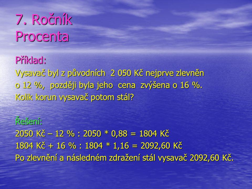 7. Ročník Procenta Příklad: Vysavač byl z původních 2 050 Kč nejprve zlevněn o 12 %, později byla jeho cena zvýšena o 16 %. Kolik korun vysavač potom