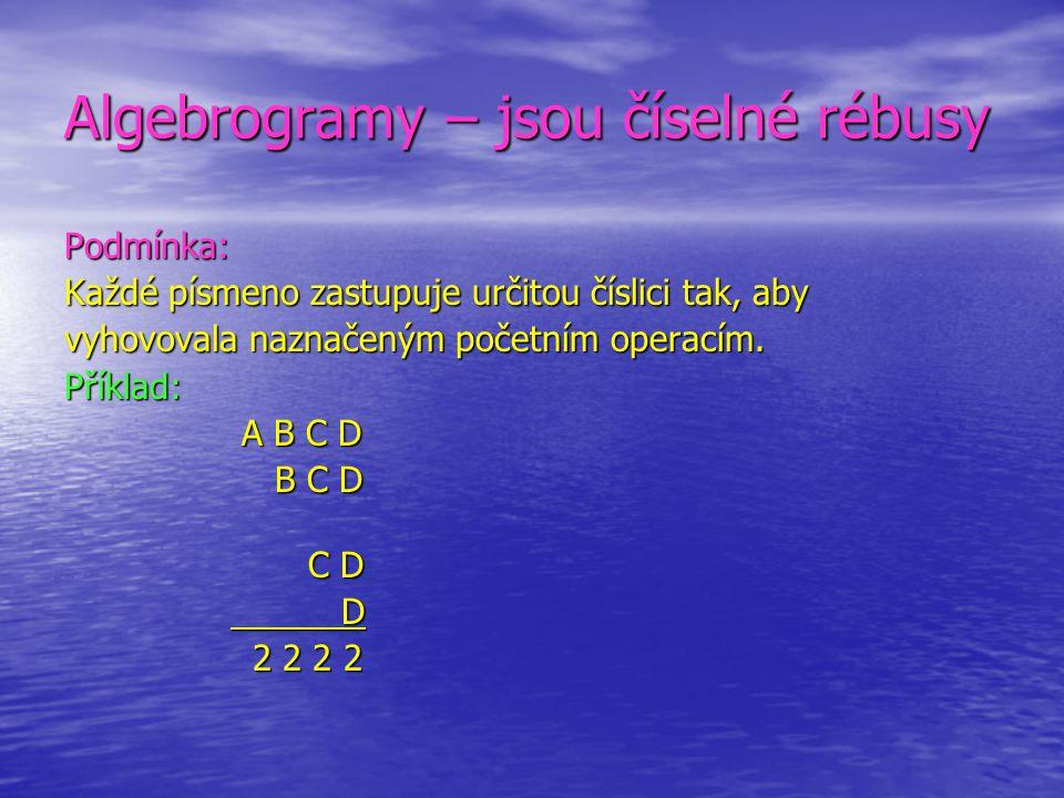 Algebrogramy – jsou číselné rébusy Podmínka: Každé písmeno zastupuje určitou číslici tak, aby vyhovovala naznačeným početním operacím. Příklad: A B C