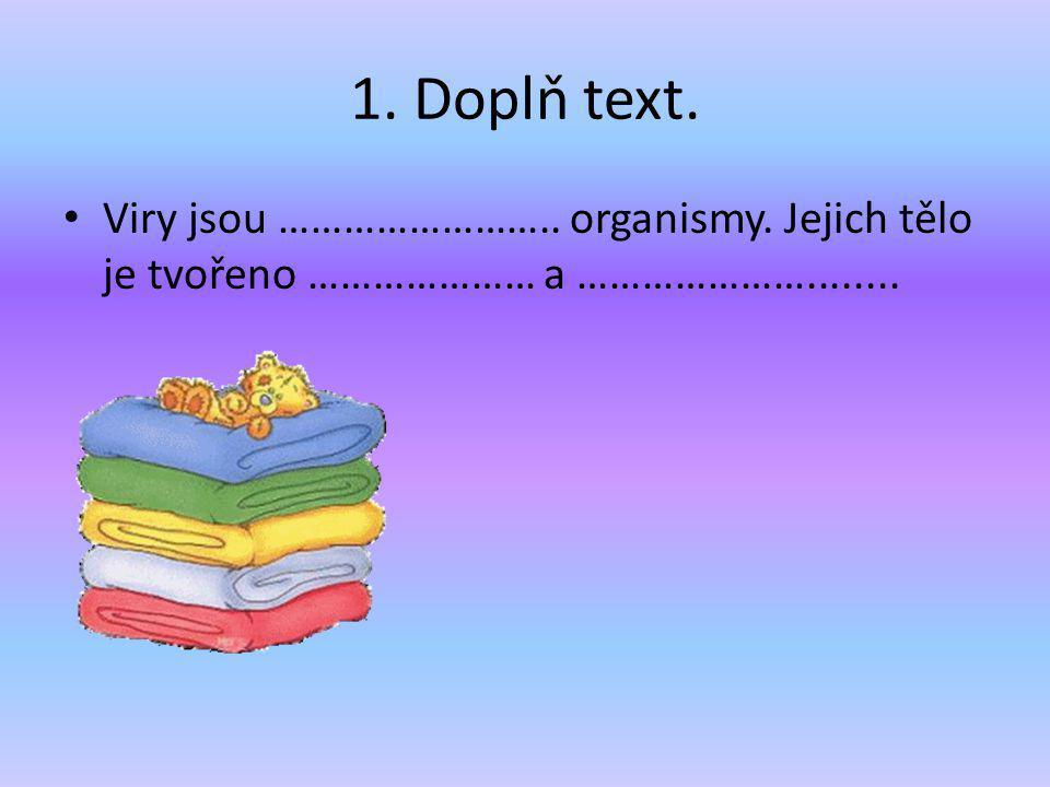 1. Doplň text. Viry jsou …………………….. organismy. Jejich tělo je tvořeno ………………… a …………………........