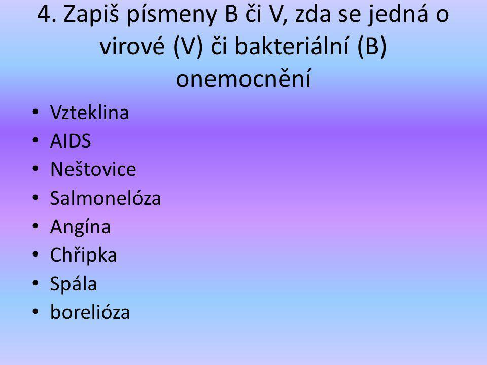 4. Zapiš písmeny B či V, zda se jedná o virové (V) či bakteriální (B) onemocnění Vzteklina AIDS Neštovice Salmonelóza Angína Chřipka Spála borelióza