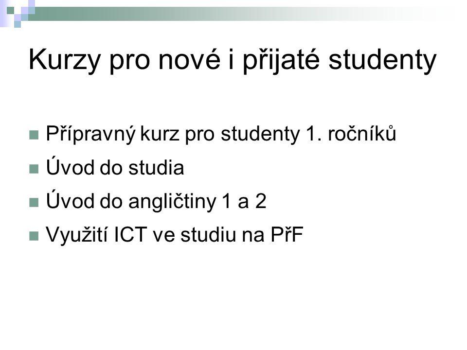 Kurzy pro nové i přijaté studenty Přípravný kurz pro studenty 1. ročníků Úvod do studia Úvod do angličtiny 1 a 2 Využití ICT ve studiu na PřF