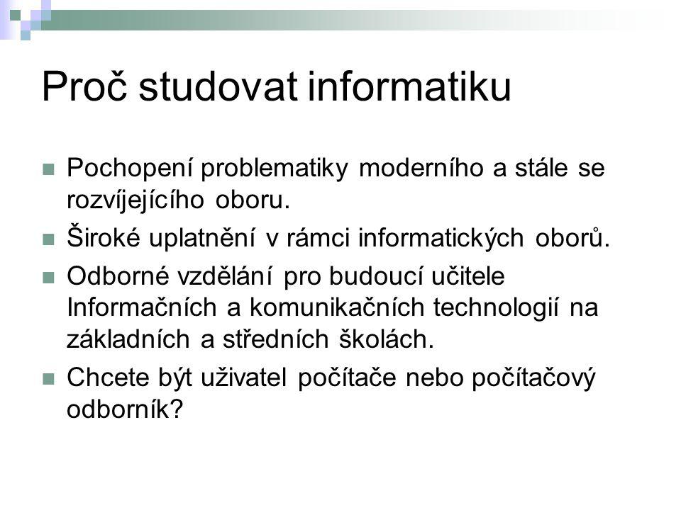 Proč studovat informatiku Pochopení problematiky moderního a stále se rozvíjejícího oboru. Široké uplatnění v rámci informatických oborů. Odborné vzdě