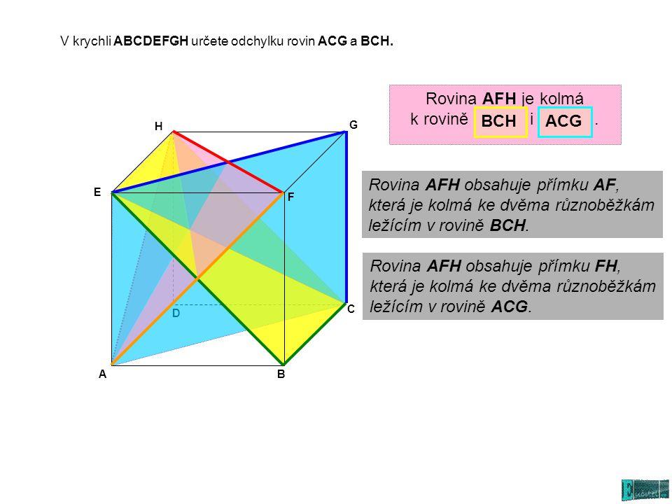 AB C D E G H F Rovina AFH je kolmá k rovině i. BCHACG Rovina AFH obsahuje přímku FH, která je kolmá ke dvěma různoběžkám ležícím v rovině ACG. Rovina