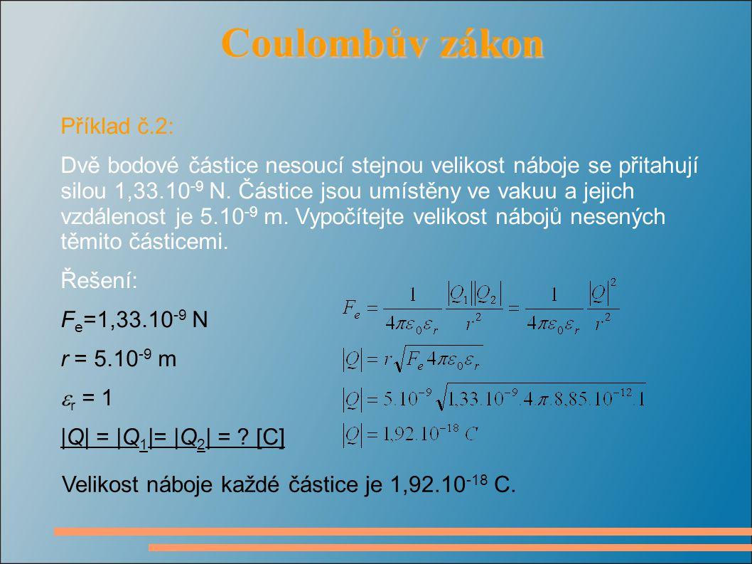 Coulombův zákon Coulombův zákon Příklad č.2: Dvě bodové částice nesoucí stejnou velikost náboje se přitahují silou 1,33.10 -9 N.