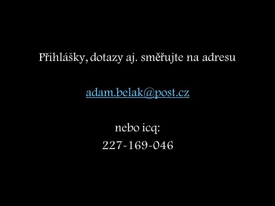 P ř ihlášky, dotazy aj. sm ěř ujte na adresu adam.belak@post.cz nebo icq: 227-169-046