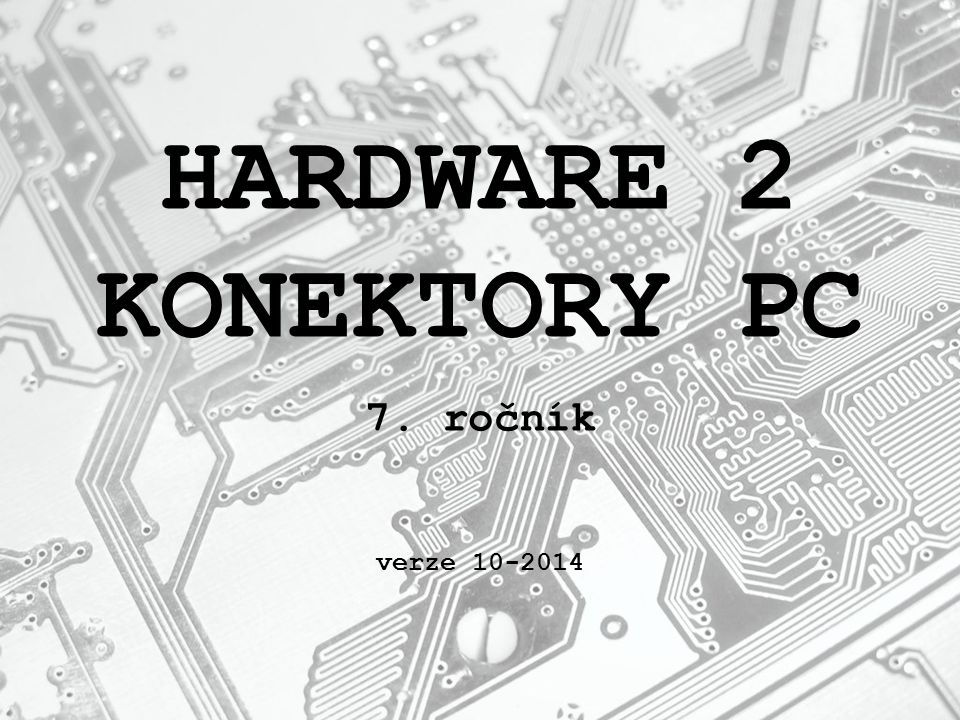 HARDWARE 2 KONEKTORY PC 7. ročník verze 10-2014