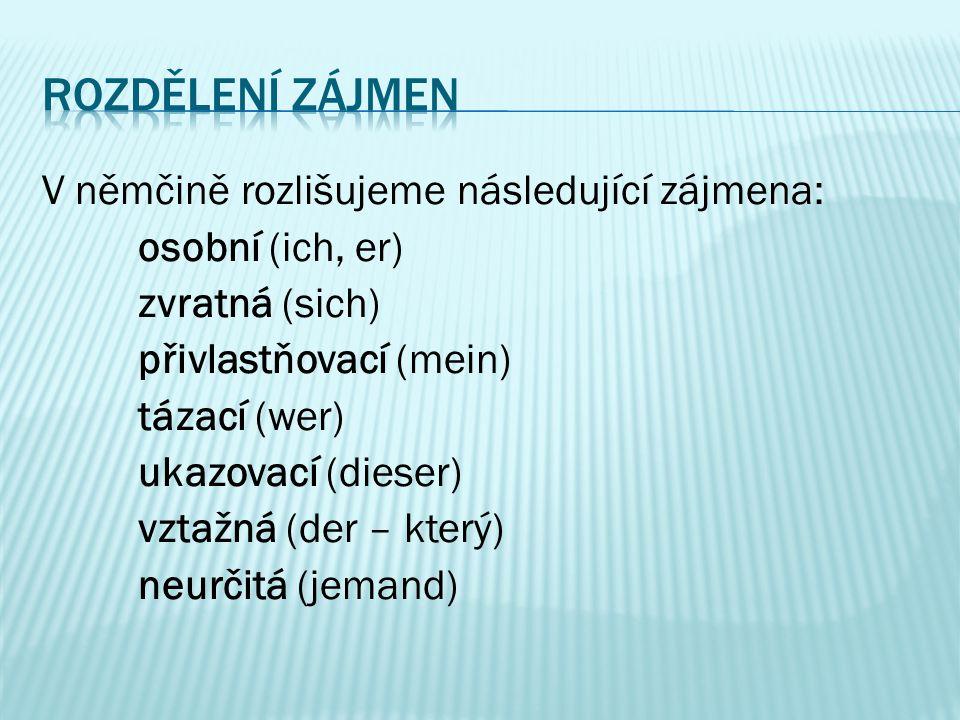 V němčině rozlišujeme následující zájmena: osobní (ich, er) zvratná (sich) přivlastňovací (mein) tázací (wer) ukazovací (dieser) vztažná (der – který)