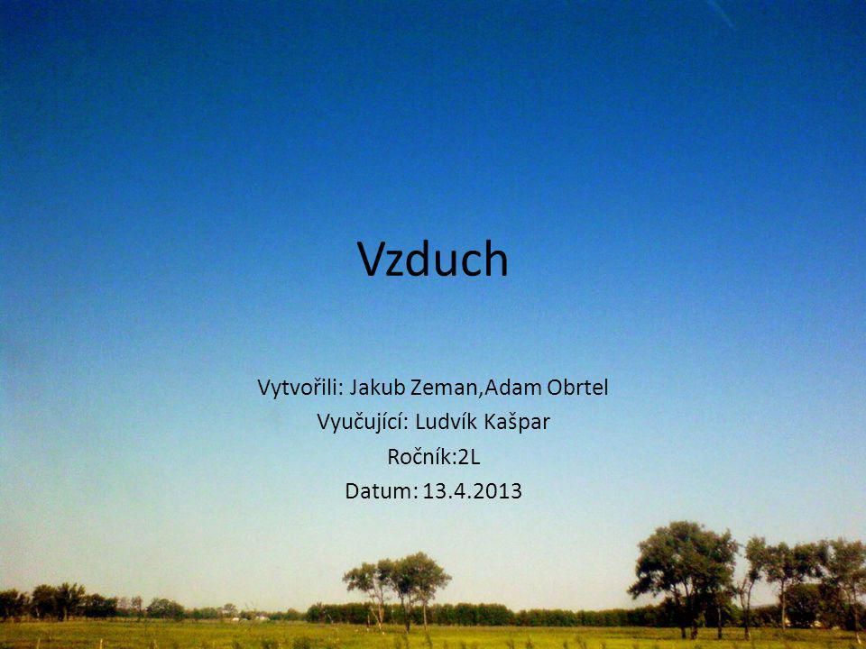 Vzduch Vytvořili: Jakub Zeman,Adam Obrtel Vyučující: Ludvík Kašpar Ročník:2L Datum: 13.4.2013