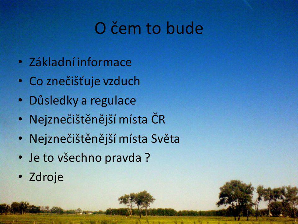 O čem to bude Základní informace Co znečišťuje vzduch Důsledky a regulace Nejznečištěnější místa ČR Nejznečištěnější místa Světa Je to všechno pravda .
