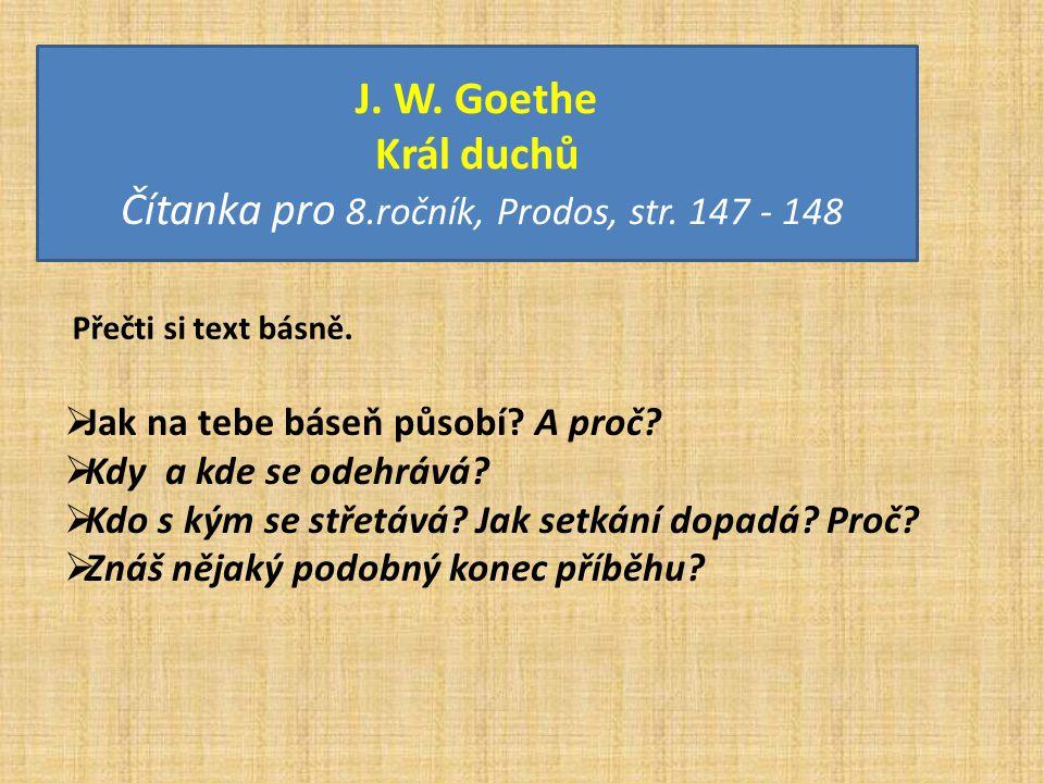 J. W. Goethe Král duchů Čítanka pro 8.ročník, Prodos, str. 147 - 148 Přečti si text básně.  Jak na tebe báseň působí? A proč?  Kdy a kde se odehrává