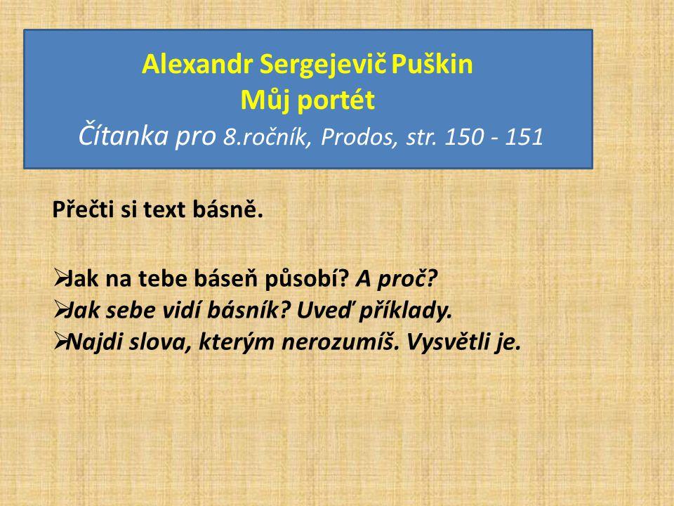 Alexandr Sergejevič Puškin Můj portét Čítanka pro 8.ročník, Prodos, str. 150 - 151 Přečti si text básně.  Jak na tebe báseň působí? A proč?  Jak seb