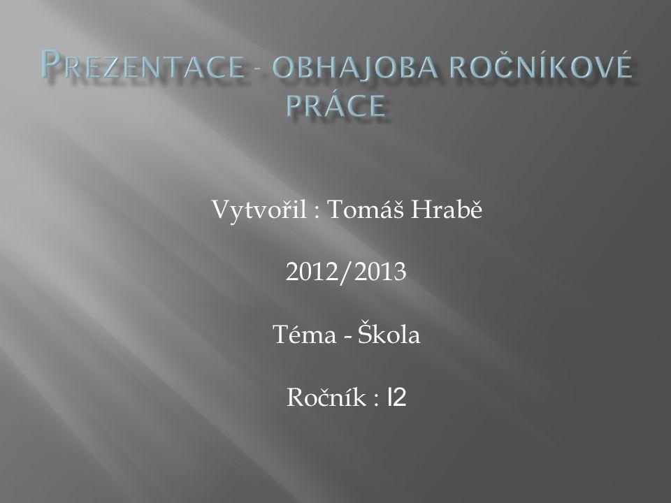 Vytvořil : Tomáš Hrabě 2012/2013 Téma - Škola Ročník : I2
