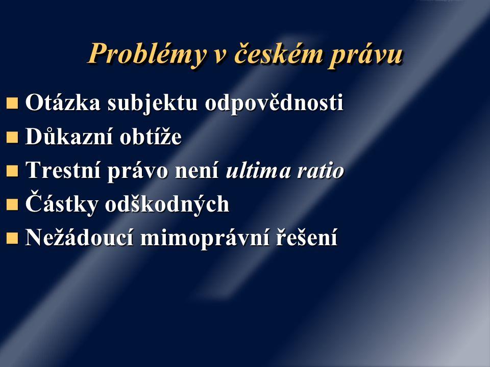 Problémy v českém právu Otázka subjektu odpovědnosti Otázka subjektu odpovědnosti Důkazní obtíže Důkazní obtíže Trestní právo není ultima ratio Trestn