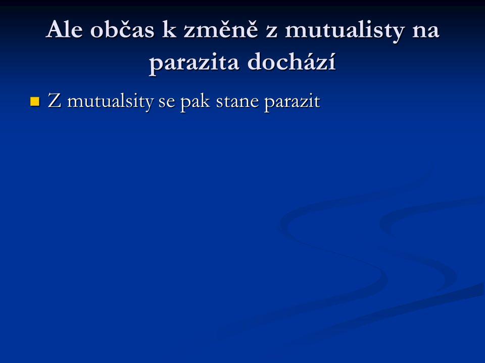 Ale občas k změně z mutualisty na parazita dochází Z mutualsity se pak stane parazit Z mutualsity se pak stane parazit