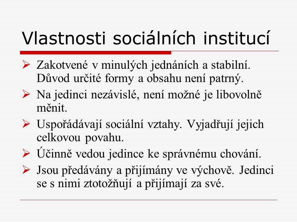 Vlastnosti sociálních institucí  Zakotvené v minulých jednáních a stabilní. Důvod určité formy a obsahu není patrný.  Na jedinci nezávislé, není mož
