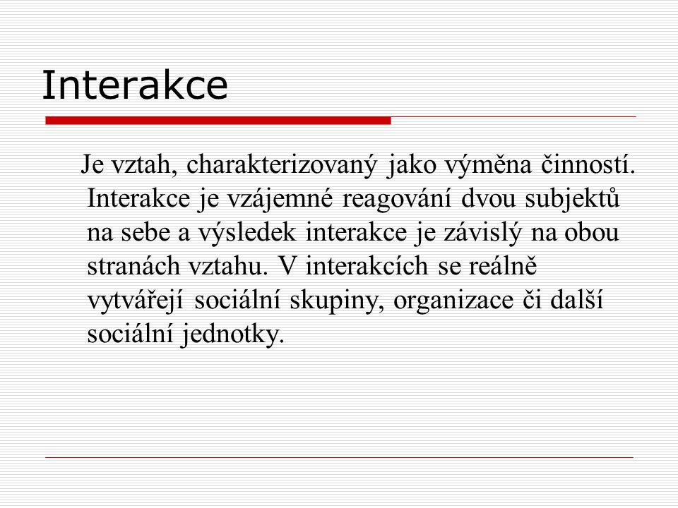 Interakce Je vztah, charakterizovaný jako výměna činností. Interakce je vzájemné reagování dvou subjektů na sebe a výsledek interakce je závislý na ob